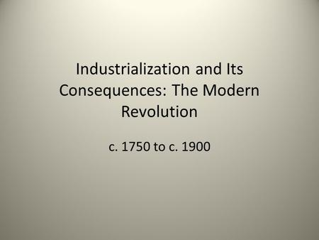 Industrialization and Its Consequences: The Modern Revolution c. 1750 to c. 1900.