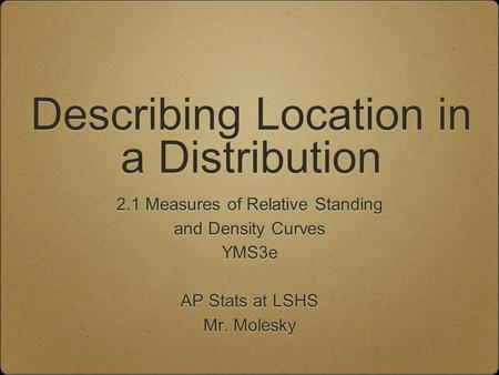 Describing Location in a Distribution 2.1 Measures of Relative Standing and Density Curves YMS3e AP Stats at LSHS Mr. Molesky 2.1 Measures of Relative.