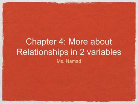 Chapter 4: More about Relationships in 2 variables Ms. Namad.