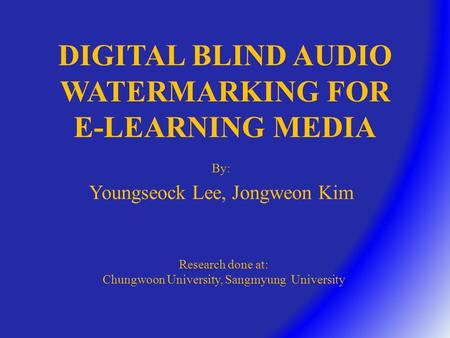 DIGITAL BLIND AUDIO WATERMARKING FOR E-LEARNING MEDIA By: Youngseock Lee, Jongweon Kim Research done at: Chungwoon University, Sangmyung University.