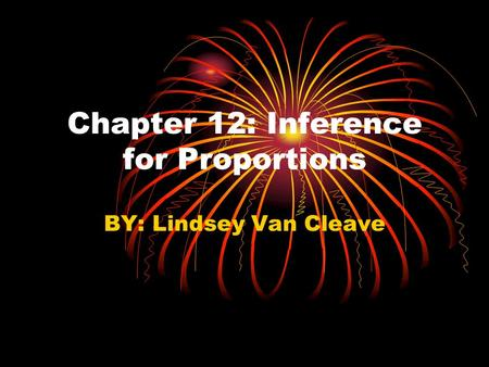 Chapter 12: Inference for Proportions BY: Lindsey Van Cleave.