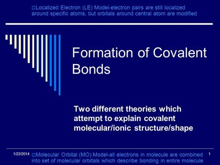 1/22/20141 Formation of Covalent Bonds Two different theories which attempt to explain covalent molecular/ionic structure/shape Localized Electron (LE)