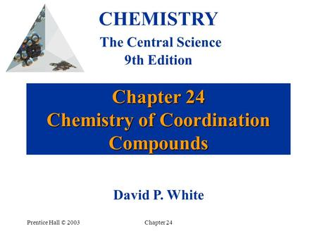 Prentice Hall © 2003Chapter 24 Chapter 24 Chemistry of Coordination Compounds CHEMISTRY The Central Science 9th Edition David P. White.