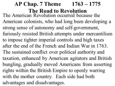 AP Chap. 7 Theme1763 – 1775 The Road to Revolution The American Revolution occurred because the American colonists, who had long been developing a strong.