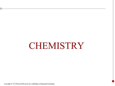 Copyright © 2003 Pearson Education, Inc. publishing as Benjamin Cummings CHEMISTRY.