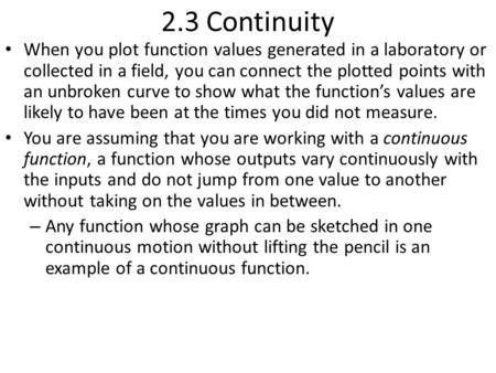 2.3 Continuity When you plot function values generated in a laboratory or collected in a field, you can connect the plotted points with an unbroken curve.