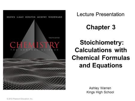© 2012 Pearson Education, Inc. Chapter 3 Stoichiometry: Calculations with Chemical Formulas and Equations Ashley Warren Kings High School Lecture Presentation.