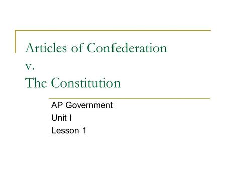 Articles of Confederation v. The Constitution AP Government Unit I Lesson 1.