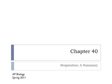 Chapter 40 Respiration: A Summary AP Biology Spring 2011.