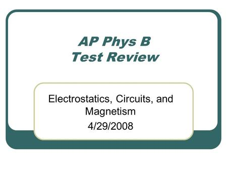 AP Phys B Test Review Electrostatics, Circuits, and Magnetism 4/29/2008.