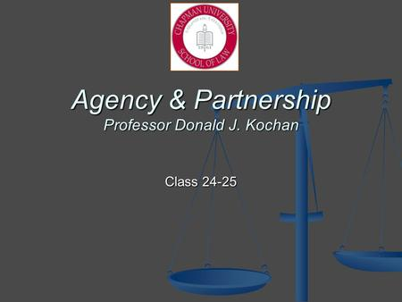 Agency & Partnership Professor Donald J. Kochan Class 24-25.