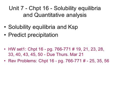 Unit 7 - Chpt 16 - Solubility equilibria and Quantitative analysis Solubility equilibria and Ksp Predict precipitation HW set1: Chpt 16 - pg. 766-771 #
