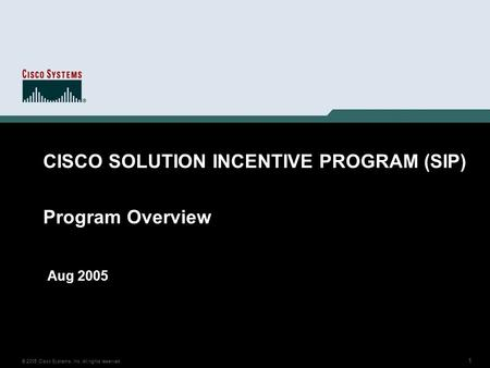 1 © 2005 Cisco Systems, Inc. All rights reserved. CISCO SOLUTION INCENTIVE PROGRAM (SIP) Program Overview Aug 2005.