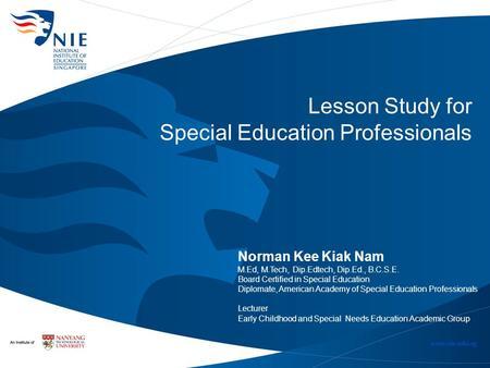 Lesson Study for Special Education Professionals Norman Kee Kiak Nam M.Ed, M.Tech, Dip.Edtech, Dip.Ed., B.C.S.E. Board Certified in Special Education Diplomate,