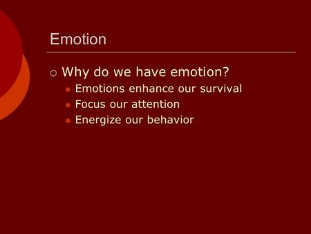 Emotion Why do we have emotion? Emotions enhance our survival Focus our attention Energize our behavior.