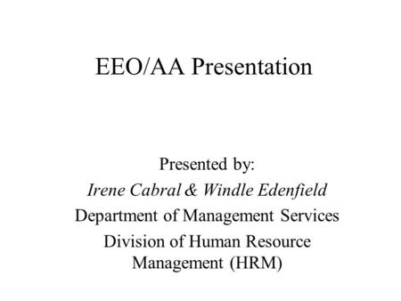 EEO/AA Presentation Presented by: Irene Cabral & Windle Edenfield Department of Management Services Division of Human Resource Management (HRM)