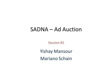 SADNA – Ad Auction Session #2 Yishay Mansour Mariano Schain.