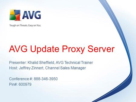 AVG Update Proxy Server Presenter: Khalid Sheffield, AVG Technical Trainer Host: Jeffrey Zinnert, Channel Sales Manager Conference #: 888-346-3950 Pin#: