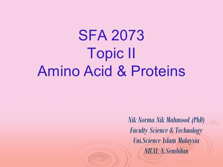 SFA 2073 Topic II Amino Acid & Proteins Nik Norma Nik Mahmood (PhD) Faculty Science & Technology Uni.Science Islam Malaysia NILAI, N.Sembilan.