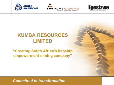 KUMBA RESOURCES LIMITED Creating South Africa's flagship empowerment mining company Committed to transformation.