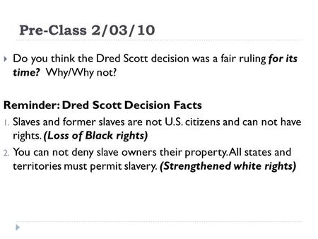 Pre-Class 2/03/10 Do you think the Dred Scott decision was a fair ruling for its time? Why/Why not? Reminder: Dred Scott Decision Facts 1. Slaves and former.