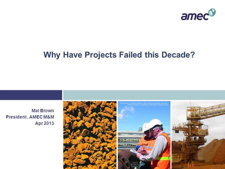 Why Have Projects Failed this Decade? Mal Brown President, AMEC M&M Apr 2013.