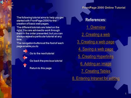 1 FrontPage 2000 Online Tutorial The following tutorial aims to help you get started with FrontPage 2000 for the creation of basic web pages. The different.