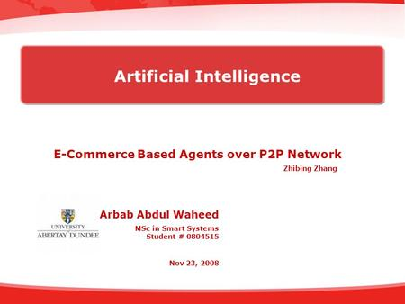 E-Commerce Based Agents over P2P Network Arbab Abdul Waheed MSc in Smart Systems Student # 0804515 Nov 23, 2008 Artificial Intelligence Zhibing Zhang.