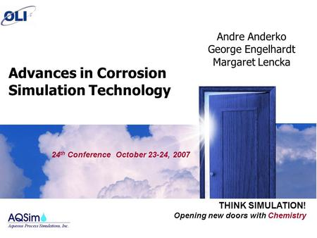 Opening new doors with Chemistry THINK SIMULATION! Advances in Corrosion Simulation Technology 24 th Conference October 23-24, 2007 Andre Anderko George.