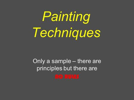 Painting Techniques Only a sample – there are principles but there are NO RULES.
