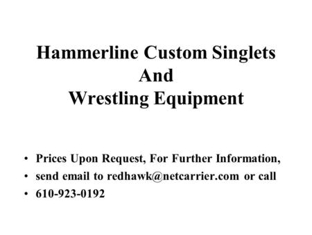 Hammerline Custom Singlets And Wrestling Equipment Prices Upon Request, For Further Information, send  to or call 610-923-0192.