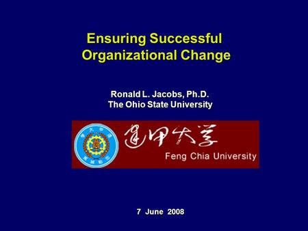 Ensuring Successful Organizational Change Ronald L. Jacobs, Ph.D. The Ohio State University 7 June 2008.