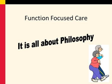 Function Focused Care. What is function focused care ? focuses on keeping residents as independent and physically active as possible. The purpose is to.
