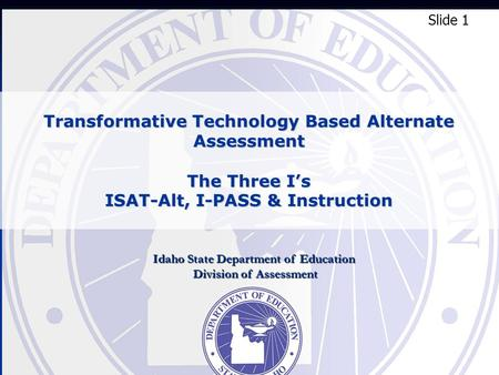 Transformative Technology Based Alternate Assessment The Three Is ISAT-Alt, I-PASS & Instruction Slide 1 Idaho State Department of Education Division of.