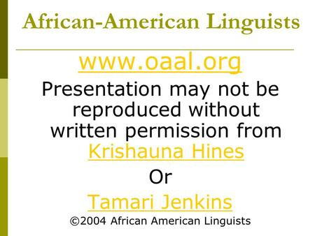 African-American Linguists www.oaal.org Presentation may not be reproduced without written permission from Krishauna Hines Krishauna Hines Or Tamari Jenkins.