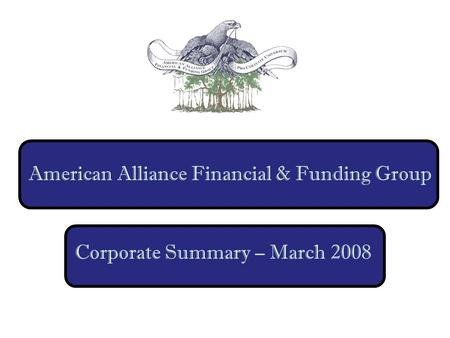 American Alliance Financial & Funding Group Corporate Summary – March 2008.