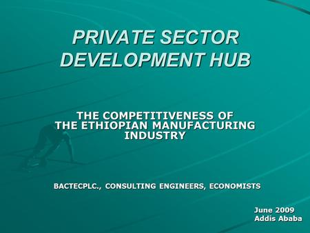 PRIVATE SECTOR DEVELOPMENT HUB THE COMPETITIVENESS OF THE ETHIOPIAN MANUFACTURING INDUSTRY BACTECPLC., CONSULTING ENGINEERS, ECONOMISTS June 2009 Addis.