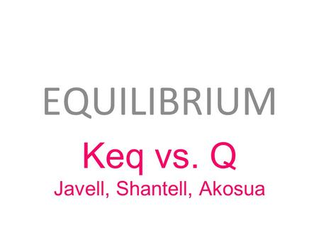 EQUILIBRIUM Keq vs. Q Javell, Shantell, Akosua. Keq Facts Keq is a part of the Law of Mass Action which expresses the relative concentrations of reactants.