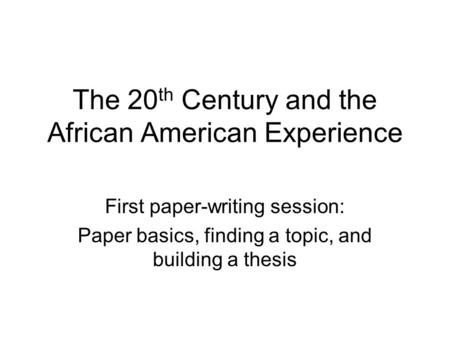 The 20 th Century and the African American Experience First paper-writing session: Paper basics, finding a topic, and building a thesis.