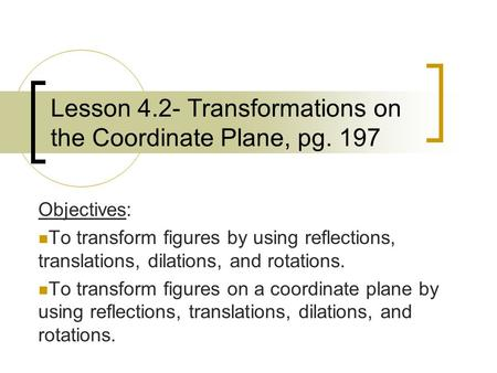 Lesson 4.2- Transformations on the Coordinate Plane, pg. 197 Objectives: To transform figures by using reflections, translations, dilations, and rotations.