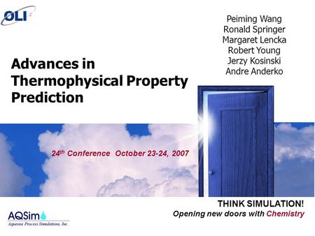 Opening new doors with Chemistry THINK SIMULATION! Advances in Thermophysical Property Prediction 24 th Conference October 23-24, 2007 Peiming Wang Ronald.