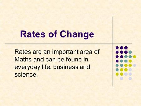 Rates of Change Rates are an important area of Maths and can be found in everyday life, business and science.