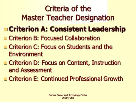 Pioneer Career and Technology Center, Shelby, Ohio Criteria of the Master Teacher Designation Criterion A: Consistent Leadership Criterion A: Consistent.