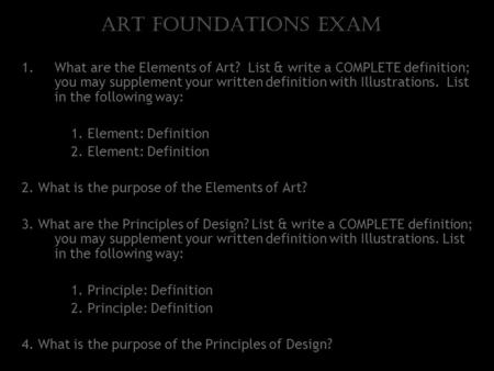 Art Foundations Exam 1.What are the Elements of Art? List & write a COMPLETE definition; you may supplement your written definition with Illustrations.