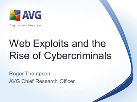 Web Exploits and the Rise of Cybercriminals Roger Thompson AVG Chief Research Officer.