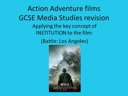 Action Adventure films GCSE Media Studies revision Applying the key concept of INSTITUTION to the film: (Battle: Los Angeles)