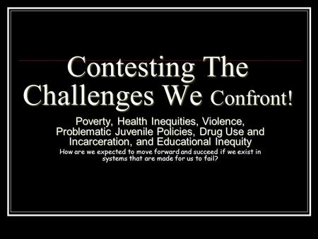 Contesting The Challenges We Confront! Poverty, Health Inequities, Violence, Problematic Juvenile Policies, Drug Use and Incarceration, and Educational.