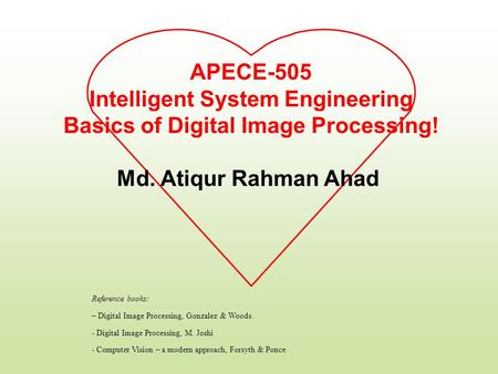 APECE-505 Intelligent System Engineering Basics of Digital Image Processing! Md. Atiqur Rahman Ahad Reference books: – Digital Image Processing, Gonzalez.