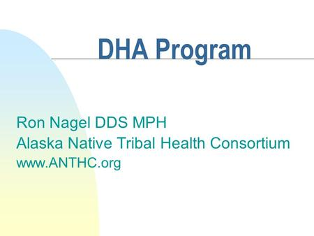 DHA Program Ron Nagel DDS MPH Alaska Native Tribal Health Consortium www.ANTHC.org.