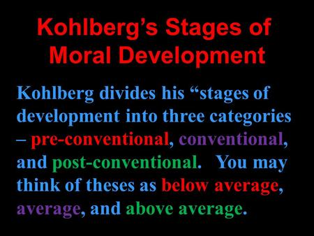 Kohlbergs Stages of Moral Development Kohlberg divides his stages of development into three categories – pre-conventional, pre-conventional, conventional,